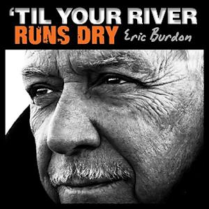 Eric Burdon Gets Personal on ''Til Your River Runs Dry' - Album Premiere