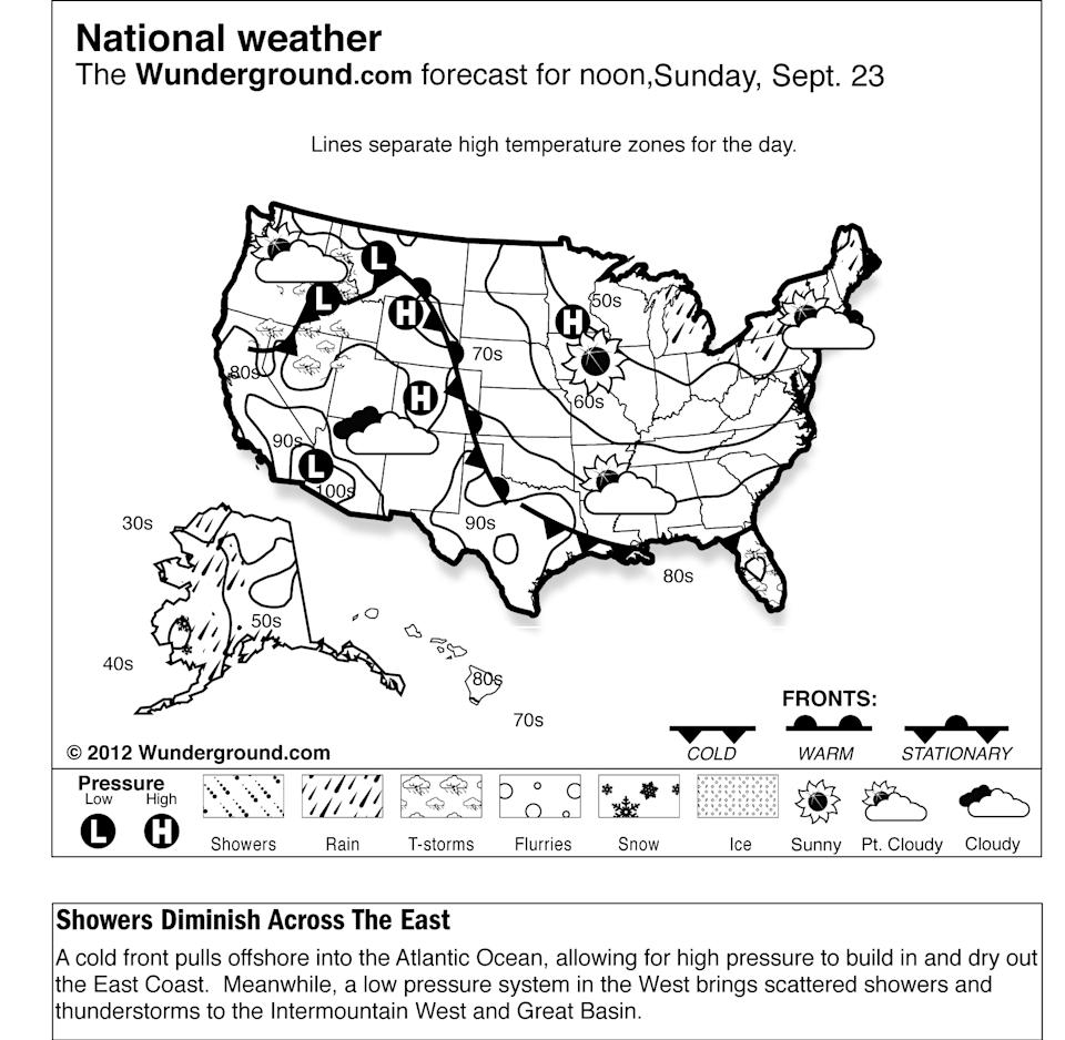In this Weather Underground forecast for Sunday, Sept. 23, 2012, a cold front pulls offshore into the Atlantic Ocean, allowing for high pressure to build in and dry out the East Coast.  Meanwhile, a low pressure system in the West brings scattered showers and thunderstorms to the Intermountain West and Great Basin. (AP Photo/Weather Underground)