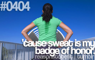 Because sweat is my badge of honor